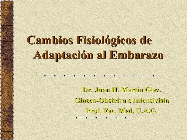 Cambios Fisiológicos de   Adaptación al Embarazo Dr. Juan H. Martín Glez. Gíneco-Obstetra e Intensivista Prof. Fac. Med. U...