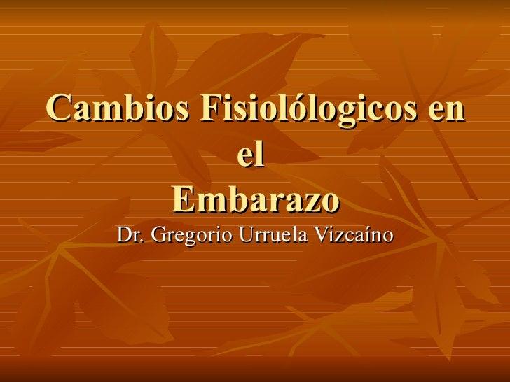 Cambios Fisiol ólogicos en el  Embarazo Dr. Gregorio Urruela Vizcaíno