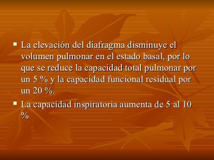 <ul><li>La elevación del diafragma disminuye el volumen pulmonar en el estado basal, por lo que se reduce la capacidad tot...