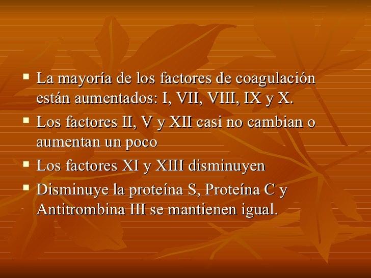 <ul><li>La mayoría de los factores de coagulación están aumentados: I, VII, VIII, IX y X. </li></ul><ul><li>Los factores I...
