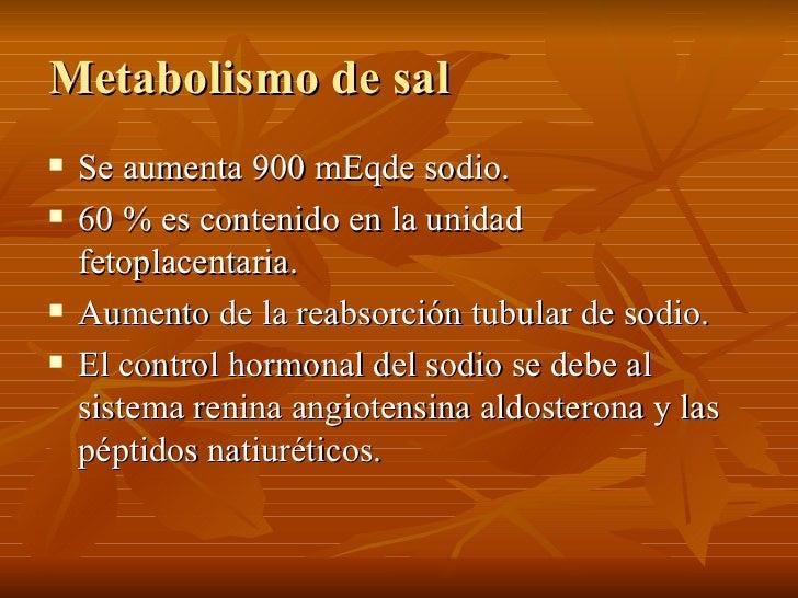 Metabolismo de sal <ul><li>Se aumenta 900 mEqde sodio. </li></ul><ul><li>60 % es contenido en la unidad fetoplacentaria. <...