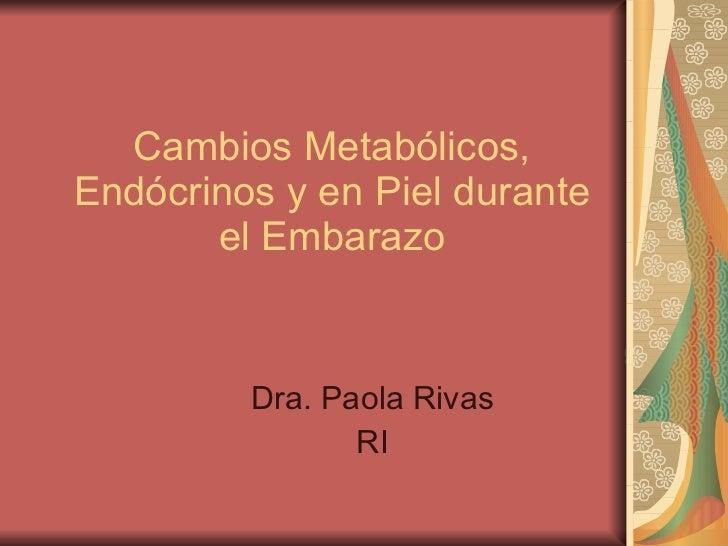 Cambios Metabólicos, Endócrinos y en Piel durante el Embarazo Dra. Paola Rivas RI