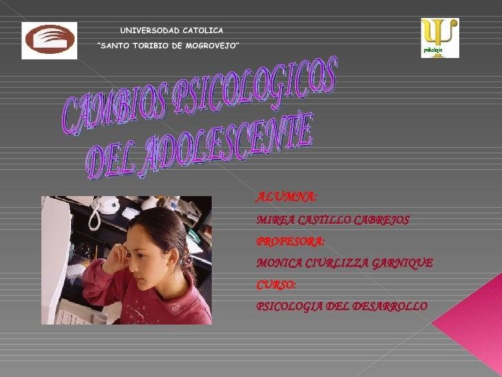 CAMBIOS PSICOLOGICOS DEL ADOLESCENTE ALUMNA:   MIREA CASTILLO CABREJOS PROFESORA:  MONICA CIURLIZZA GARNIQUE CURSO:  PSICO...
