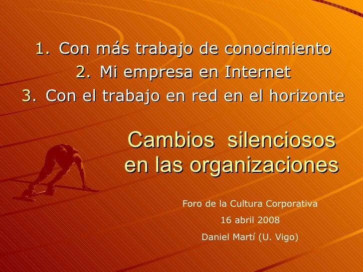 Cambios  silenciosos en las organizaciones <ul><li>Con más trabajo de conocimiento </li></ul><ul><li>Mi empresa en Interne...