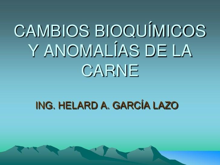 CAMBIOS BIOQUÍMICOS Y ANOMALÍAS DE LA CARNE<br />ING. HELARD A. GARCÍA LAZO<br />