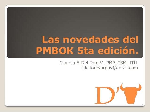 Las novedades delPMBOK 5ta edición.Claudia F. Del Toro V., PMP, CSM, ITILcdeltorovargas@gmail.com1