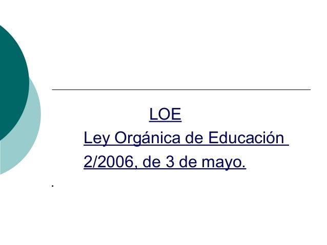 LOE Ley Orgánica de Educación 2/2006, de 3 de mayo. .