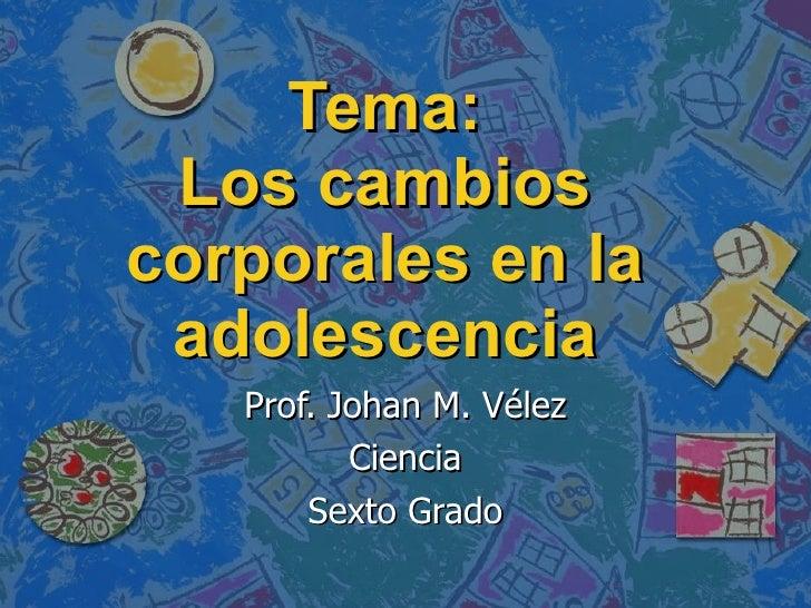 Tema: Los cambios corporales en la adolescencia Prof. Johan M. Vélez Ciencia Sexto Grado