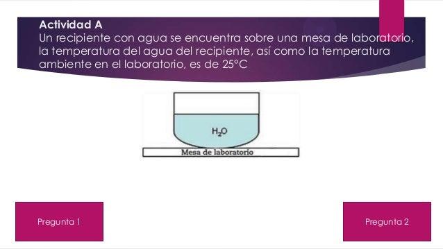Actividad A Un recipiente con agua se encuentra sobre una mesa de laboratorio, la temperatura del agua del recipiente, así...