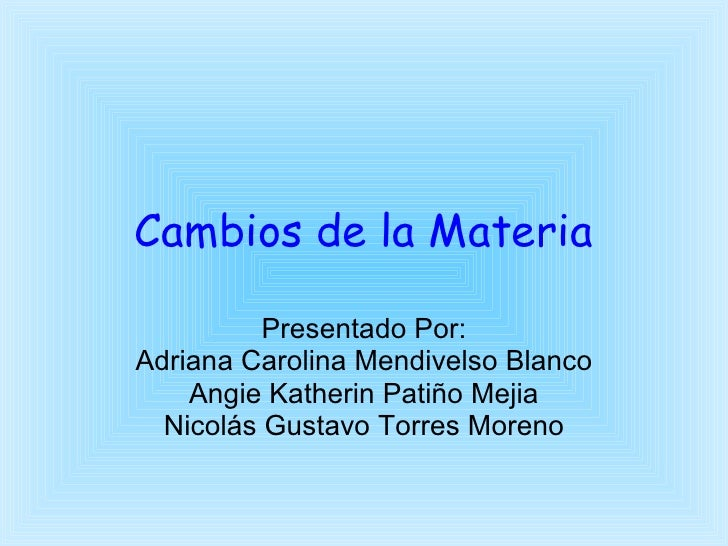 Cambios de la Materia Presentado Por: Adriana Carolina Mendivelso Blanco Angie Katherin Patiño Mejia Nicolás Gustavo Torre...