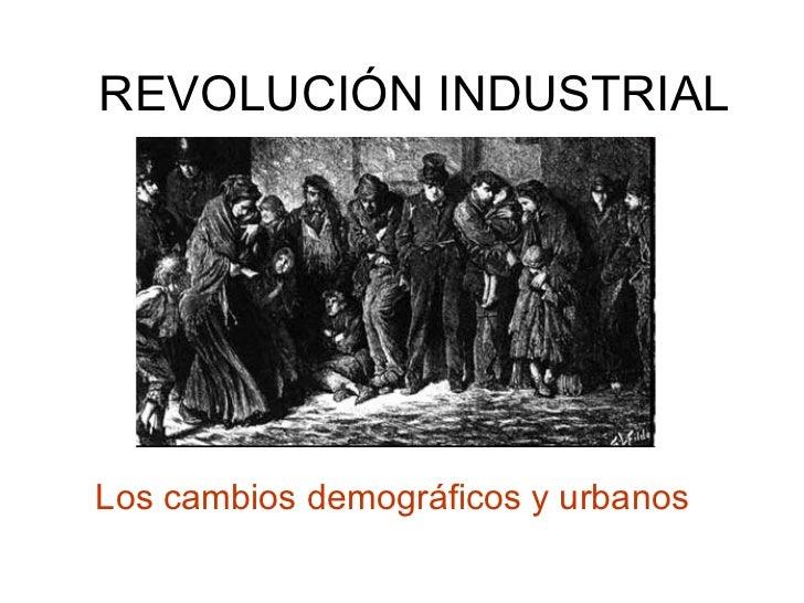 REVOLUCIÓN INDUSTRIAL Los cambios demográficos y urbanos