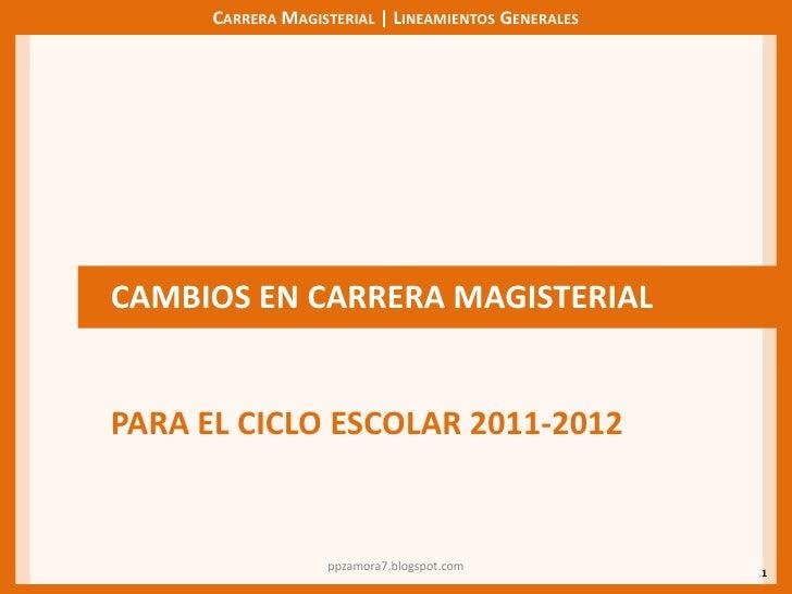 1<br />CAMBIOS EN CARRERA MAGISTERIAL<br />PARA EL CICLO ESCOLAR 2011-2012<br />ppzamora7.blogspot.com<br />
