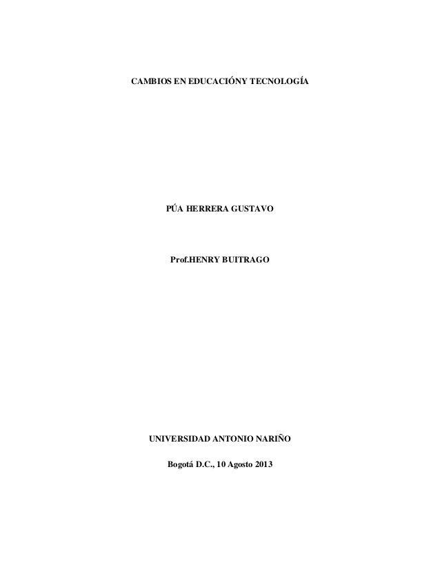 CAMBIOS EN EDUCACIÓNY TECNOLOGÍA PÚA HERRERA GUSTAVO Prof.HENRY BUITRAGO UNIVERSIDAD ANTONIO NARIÑO Bogotá D.C., 10 Agosto...