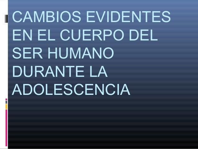 CAMBIOS EVIDENTES EN EL CUERPO DEL SER HUMANO DURANTE LA ADOLESCENCIA