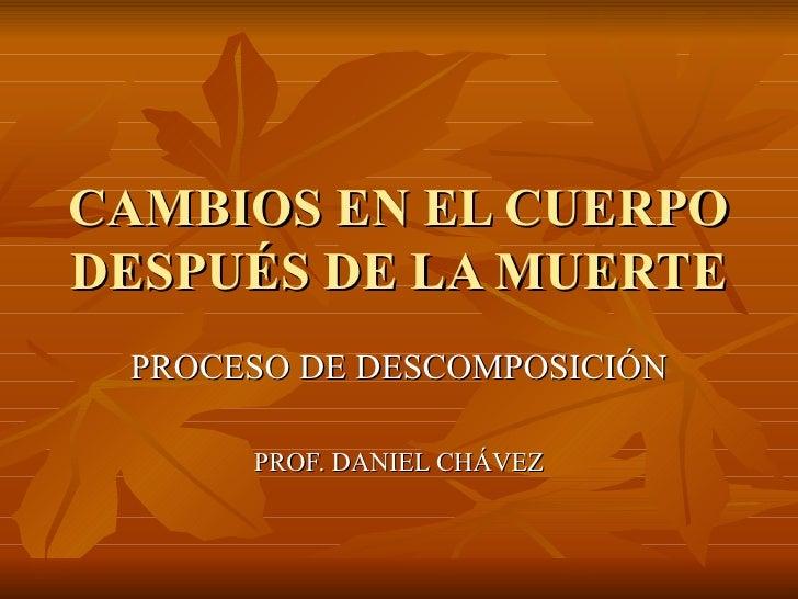 CAMBIOS EN EL CUERPO DESPUÉS DE LA MUERTE PROCESO DE DESCOMPOSICIÓN PROF. DANIEL CHÁVEZ