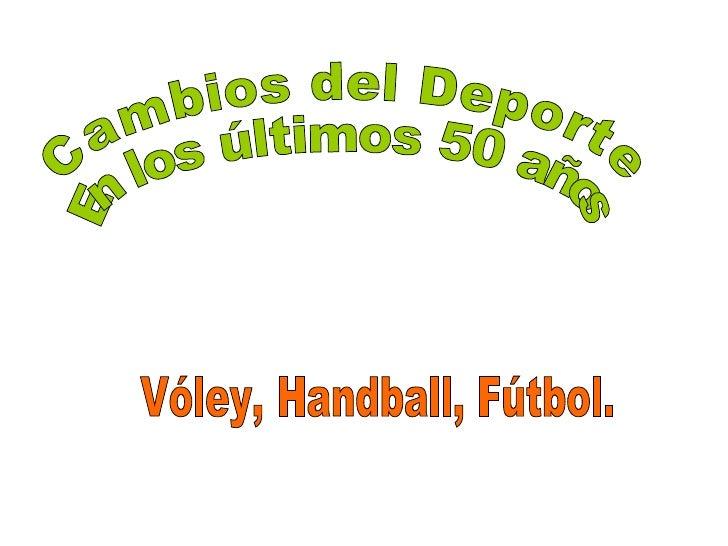 Cambios del Deporte En los últimos 50 años Vóley, Handball, Fútbol.