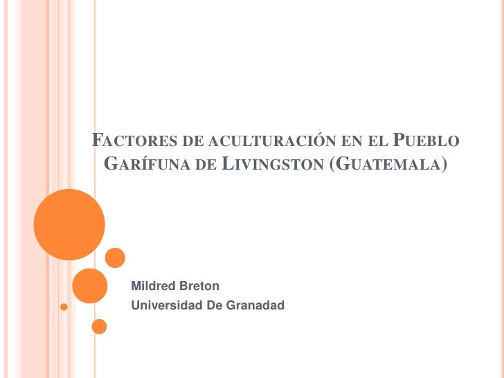 FACTORES DE ACULTURACIÓN EN EL PUEBLO GARÍFUNA DE LIVINGSTON (GUATEMALA)   Mildred Breton   Universidad De Granadad