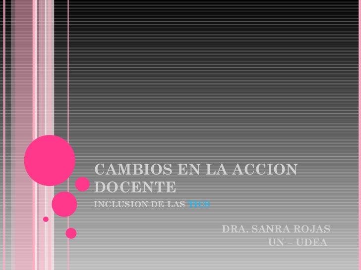 CAMBIOS EN LA ACCION DOCENTE INCLUSION DE LAS  TICS DRA. SANRA ROJAS UN – UDEA
