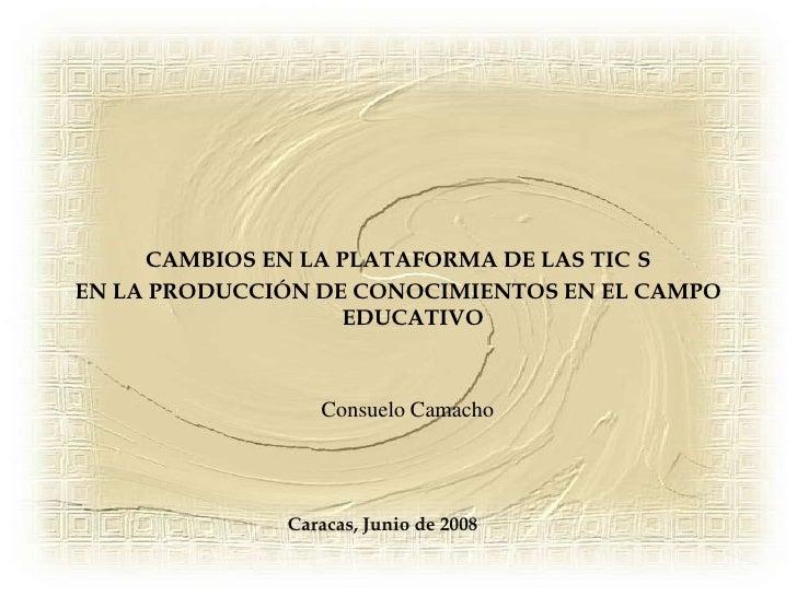 CAMBIOS EN LA PLATAFORMA DE LAS TIC´S<br />EN LA PRODUCCIÓN DE CONOCIMIENTOS EN EL CAMPO EDUCATIVO<br />Consuelo Camacho<b...