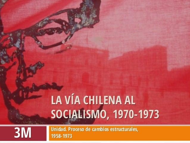 Unidad. Proceso de cambios estructurales,  1958-1973  LA VÍA CHILENA AL SOCIALISMO, 1970-1973  3M