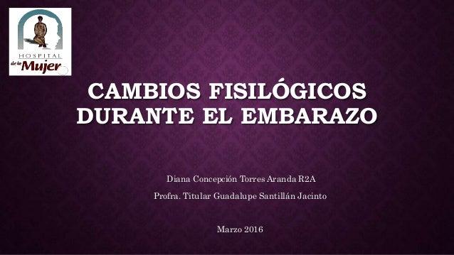 CAMBIOS FISILÓGICOS DURANTE EL EMBARAZO Diana Concepción Torres Aranda R2A Profra. Titular Guadalupe Santillán Jacinto Mar...