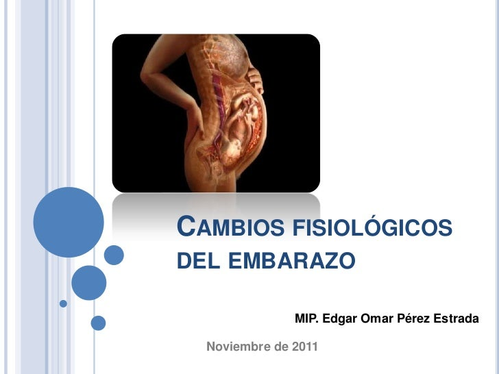 CAMBIOS FISIOLÓGICOSDEL EMBARAZO               MIP. Edgar Omar Pérez Estrada  Noviembre de 2011