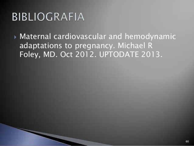  Maternal cardiovascular and hemodynamic adaptations to pregnancy. Michael R Foley, MD. Oct 2012. UPTODATE 2013. 60