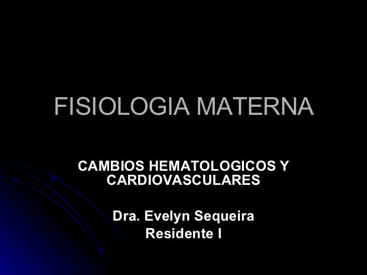 FISIOLOGIA MATERNA CAMBIOS HEMATOLOGICOS Y CARDIOVASCULARES Dra. Evelyn Sequeira Residente I