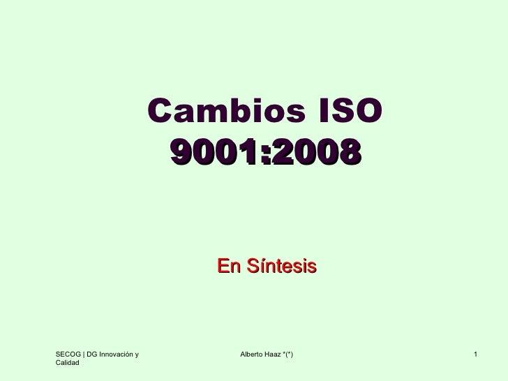 Cambios ISO  9001:2008 En Síntesis SECOG   DG Innovación y Calidad Alberto Haaz *(*)