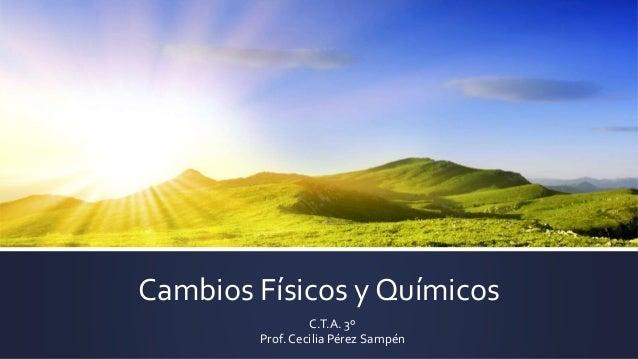 Cambios Físicos y Químicos  C.T.A. 3º  Prof. Cecilia Pérez Sampén