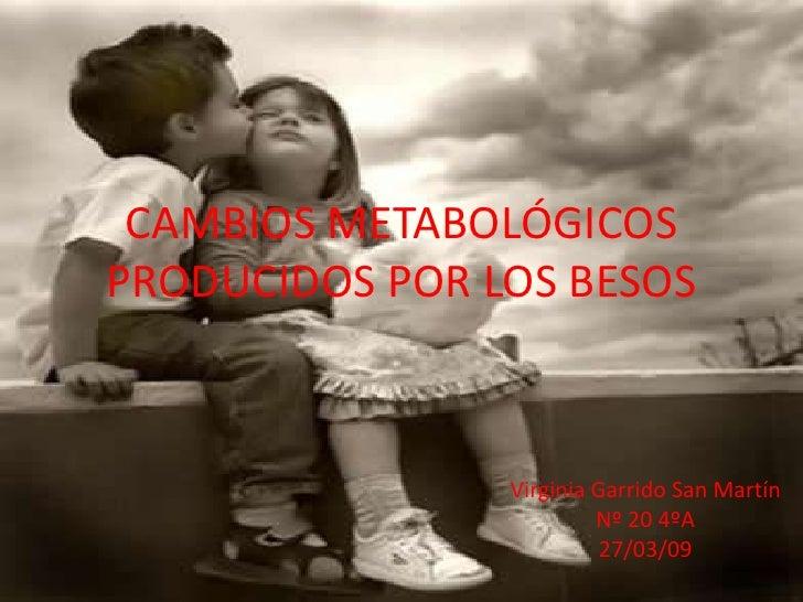 CAMBIOS METABOLÓGICOS PRODUCIDOS POR LOS BESOS<br />Virginia Garrido San Martín<br />Nº 20 4ºA <br />27/03/09<br />