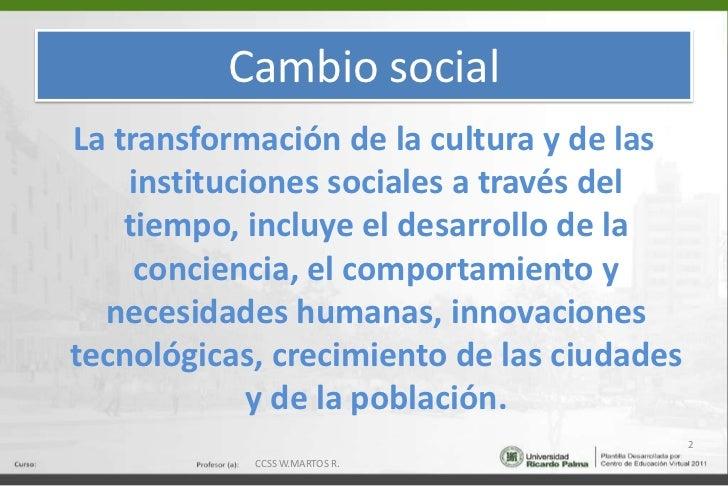 Cambio social<br />La transformación de la cultura y de las instituciones sociales a través del tiempo, incluye el desarro...
