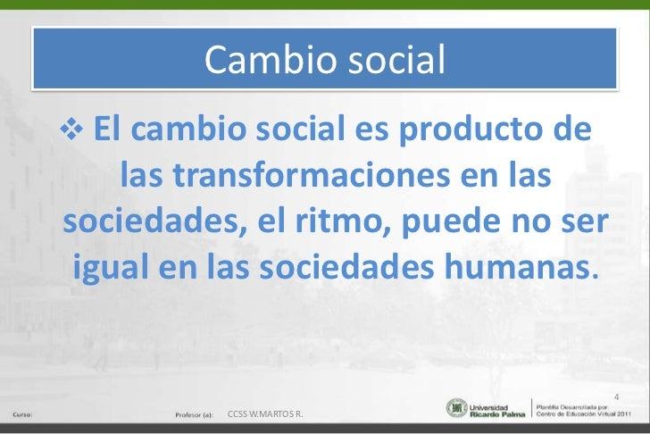 Cambio social<br /><ul><li>El cambio social es producto de las transformaciones en las sociedades, el ritmo, puede no ser ...