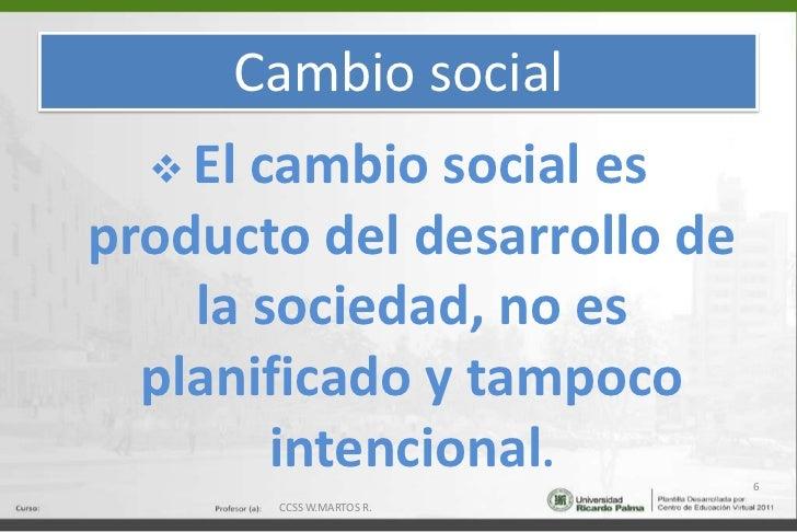 Cambio social<br /><ul><li>El cambio social es producto del desarrollo de la sociedad, no es planificado y tampoco intenci...