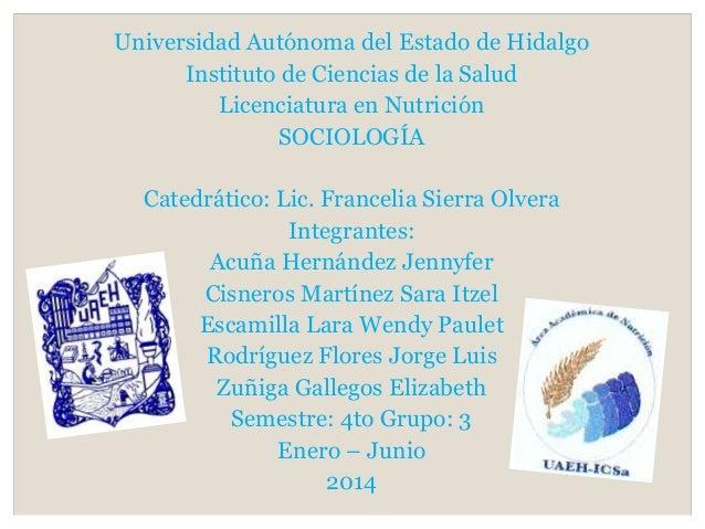 Universidad Autónoma del Estado de Hidalgo Instituto de Ciencias de la Salud Licenciatura en Nutrición SOCIOLOGÍA Catedrát...