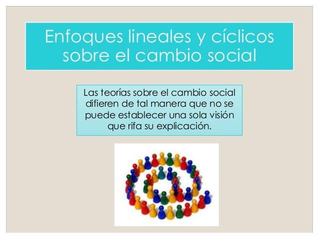 Enfoques lineales y cíclicos sobre el cambio social Las teorías sobre el cambio social difieren de tal manera que no se pu...
