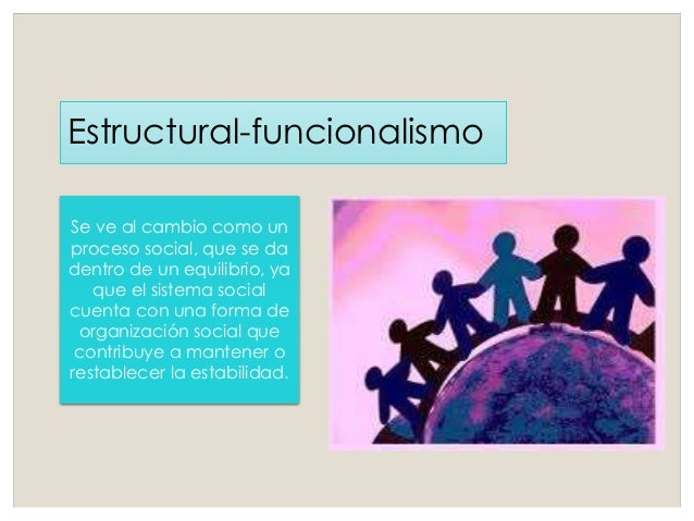Estructural-funcionalismo Se ve al cambio como un proceso social, que se da dentro de un equilibrio, ya que el sistema soc...