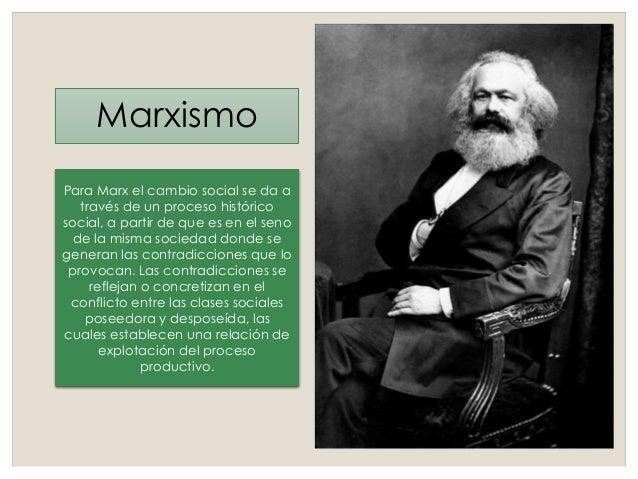 Marxismo Para Marx el cambio social se da a través de un proceso histórico social, a partir de que es en el seno de la mis...