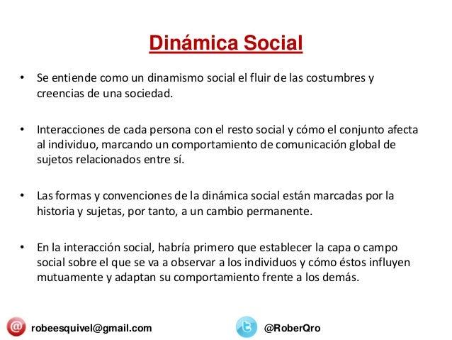 Dinámica Social • Se entiende como un dinamismo social el fluir de las costumbres y creencias de una sociedad. • Interacci...