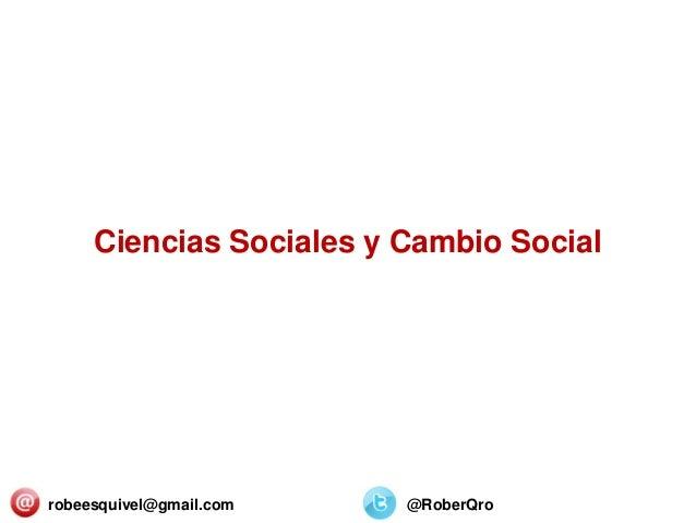 Ciencias Sociales y Cambio Social robeesquivel@gmail.com @RoberQro