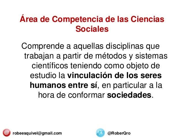 Área de Competencia de las Ciencias Sociales Comprende a aquellas disciplinas que trabajan a partir de métodos y sistemas ...