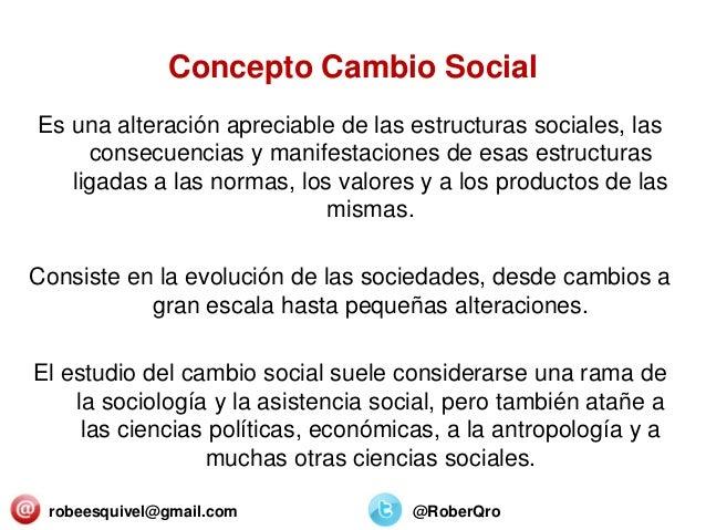 Concepto Cambio Social Es una alteración apreciable de las estructuras sociales, las consecuencias y manifestaciones de es...