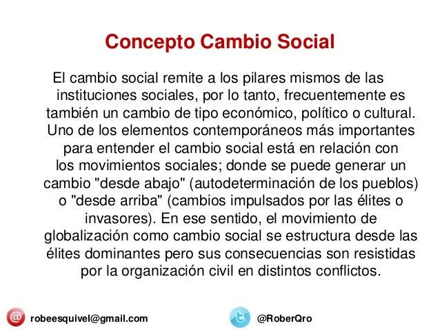Concepto Cambio Social El cambio social remite a los pilares mismos de las instituciones sociales, por lo tanto, frecuente...