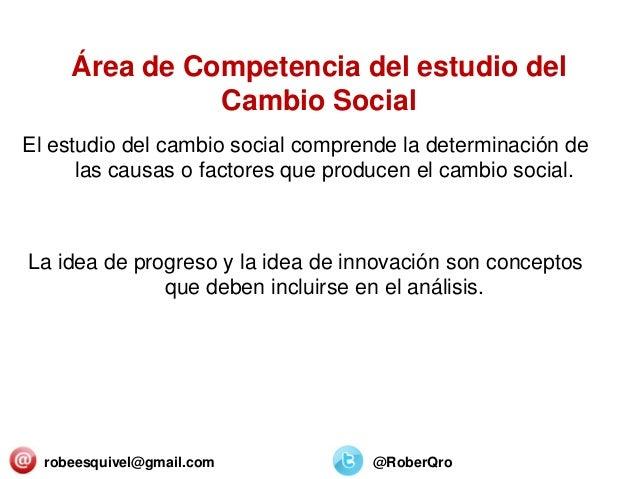Área de Competencia del estudio del Cambio Social El estudio del cambio social comprende la determinación de las causas o ...