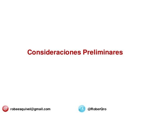 Consideraciones Preliminares robeesquivel@gmail.com @RoberQro