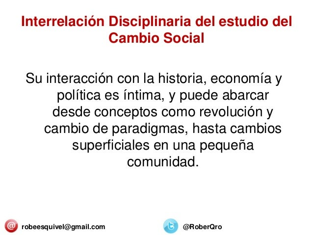 Interrelación Disciplinaria del estudio del Cambio Social Su interacción con la historia, economía y política es íntima, y...