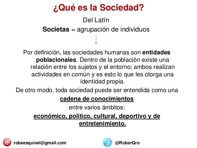 ¿Qué es la Sociedad? Del Latín Societas = agrupación de individuos Por definición, las sociedades humanas son entidades po...