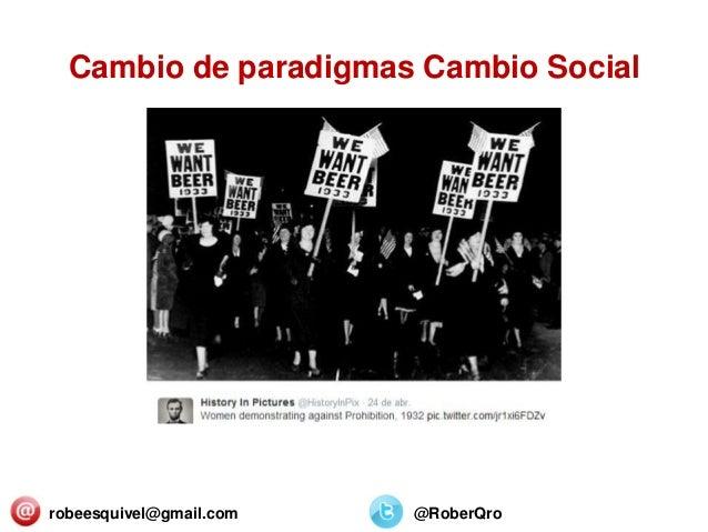 Cambio de paradigmas Cambio Social robeesquivel@gmail.com @RoberQro
