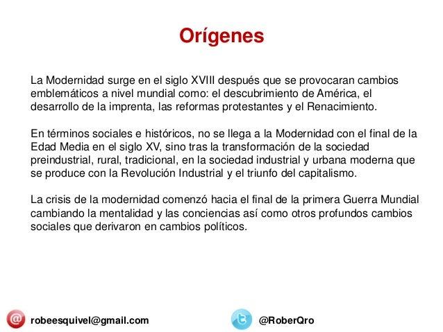 robeesquivel@gmail.com @RoberQro La Modernidad surge en el siglo XVIII después que se provocaran cambios emblemáticos a ni...