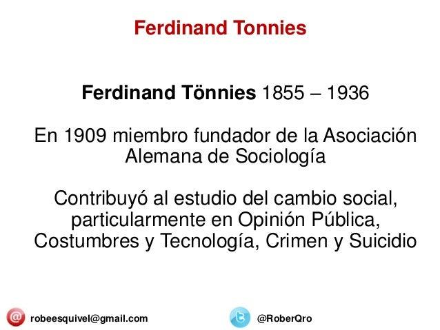 robeesquivel@gmail.com @RoberQro Ferdinand Tönnies 1855 – 1936 En 1909 miembro fundador de la Asociación Alemana de Sociol...